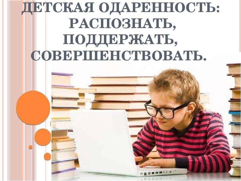 Презентация Детская одаренность: распознать, поддержать, совершенствовать