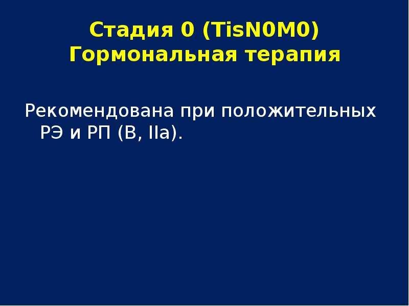 Стадия 0 (ТisN0М0) Гормональная терапия Рекомендована при положительных РЭ и РП (В, IIа).