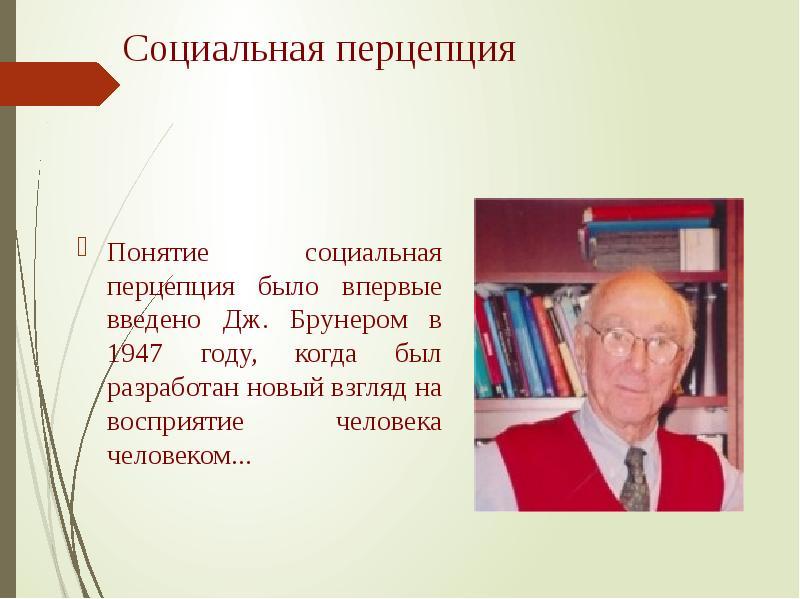 Социальная перцепция Понятие социальная перцепция было впервые введено Дж. Брунером в 1947 году, ког