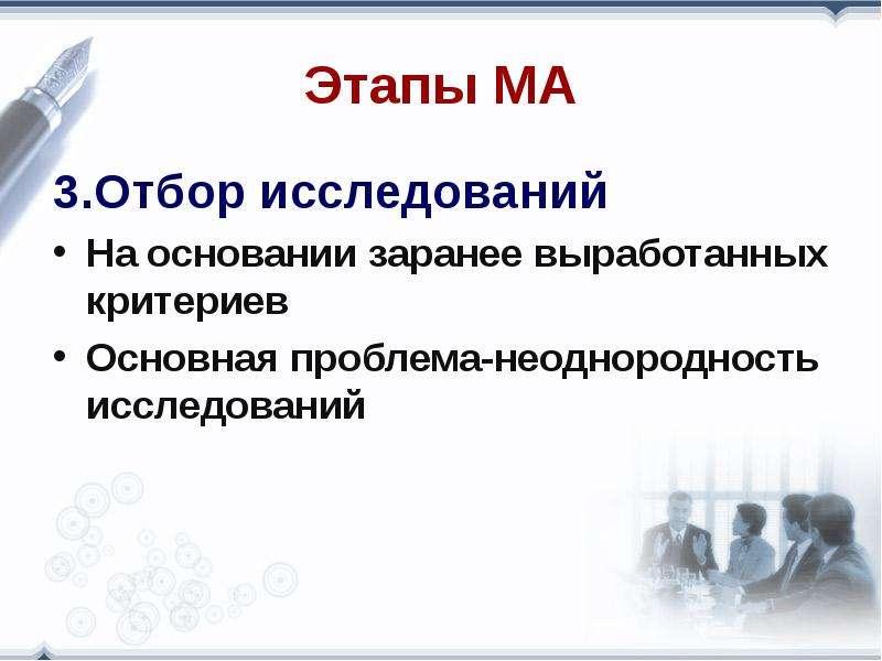 Этапы МА 3. Отбор исследований На основании заранее выработанных критериев Основная проблема-неоднор