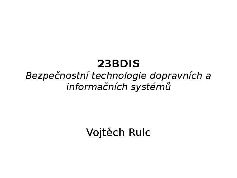 23BDIS Bezpečnostní technologie dopravních a informačních systémů Vojtěch Rulc
