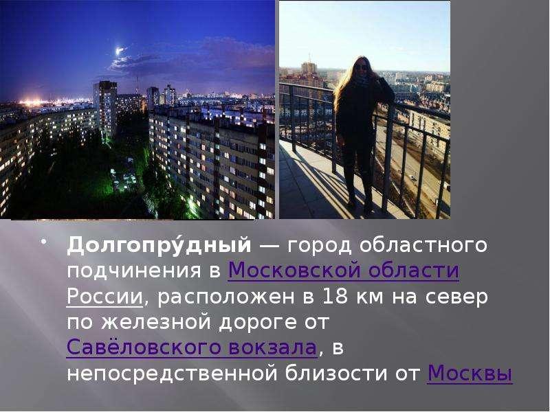 Долгопру́дный — город областного подчинения в Московской области России, расположен в 18 км на север