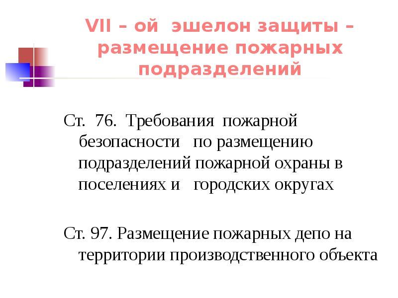VII – ой эшелон защиты – размещение пожарных подразделений Ст. 76. Требования пожарной безопасности