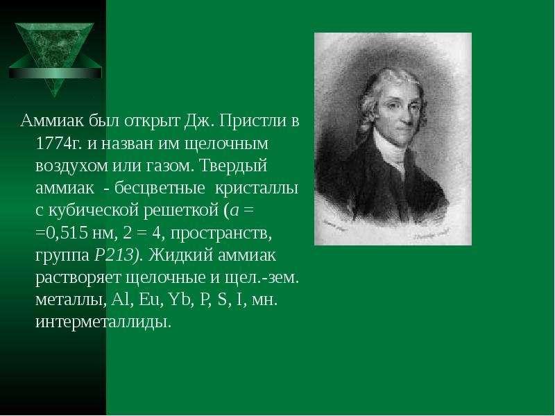 Аммиак был открыт Дж. Пристли в 1774г. и назван им щелочным воздухом или газом. Твердый аммиак - бес