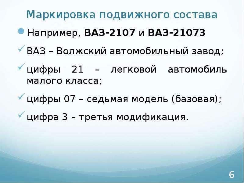 Маркировка подвижного состава Например, ВАЗ-2107 и ВАЗ-21073 ВАЗ – Волжский автомобильный завод; циф