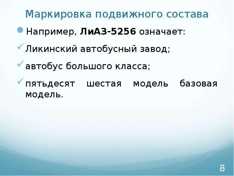 Маркировка подвижного состава Например, ЛиАЗ-5256 означает: Ликинский автобусный завод; автобус боль