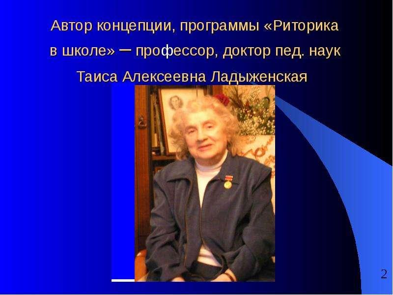 Автор концепции, программы «Риторика в школе» – профессор, доктор пед. наук Таиса Алексеевна Ладыжен