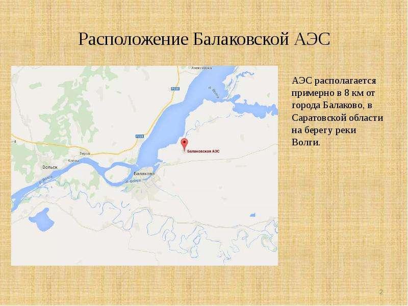 Расположение Балаковской АЭС АЭС располагается примерно в 8 км от города Балаково, в Саратовской обл