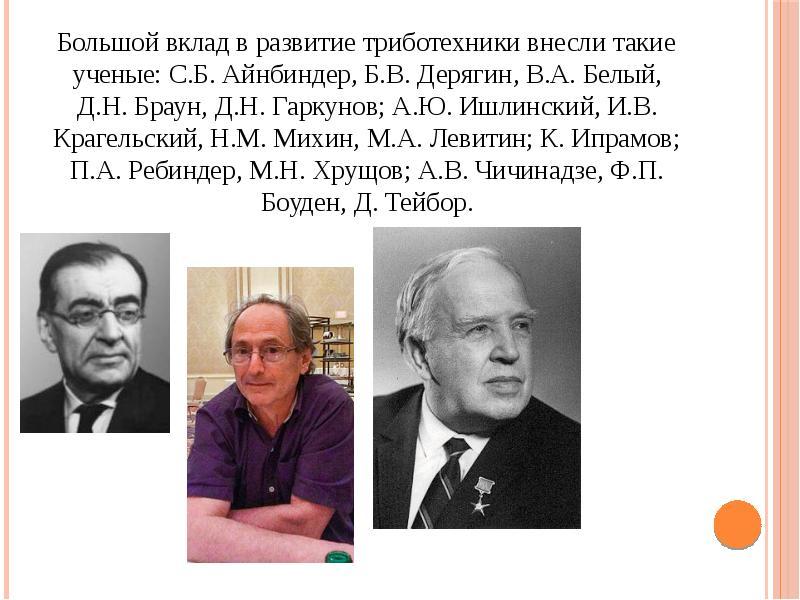 Большой вклад в развитие триботехники внесли такие ученые: С. Б. Айнбиндер, Б. В. Дерягин, В. А. Бел