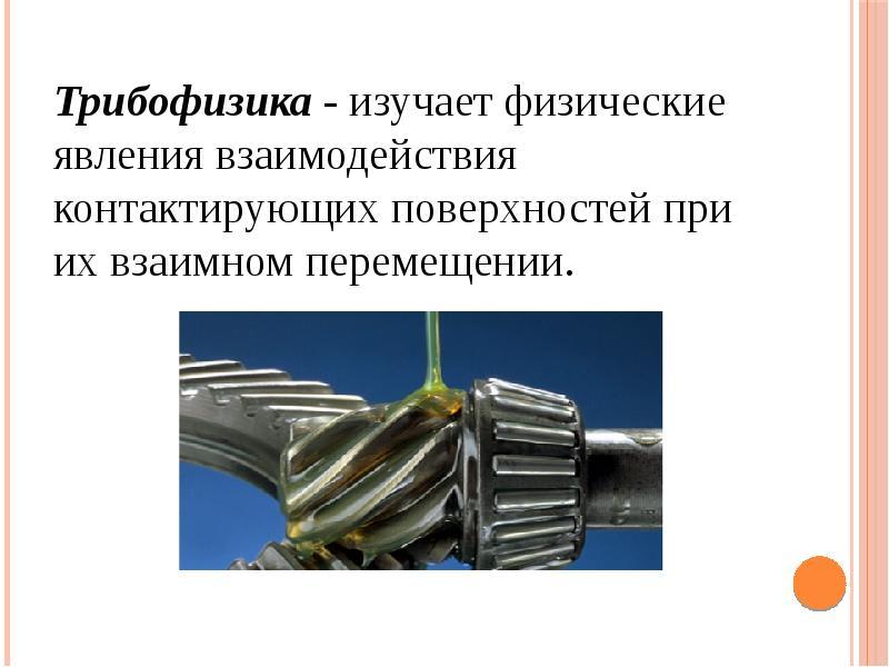 Трибофизика - изучает физические явления взаимодействия контактирующих поверхностей при их взаимном