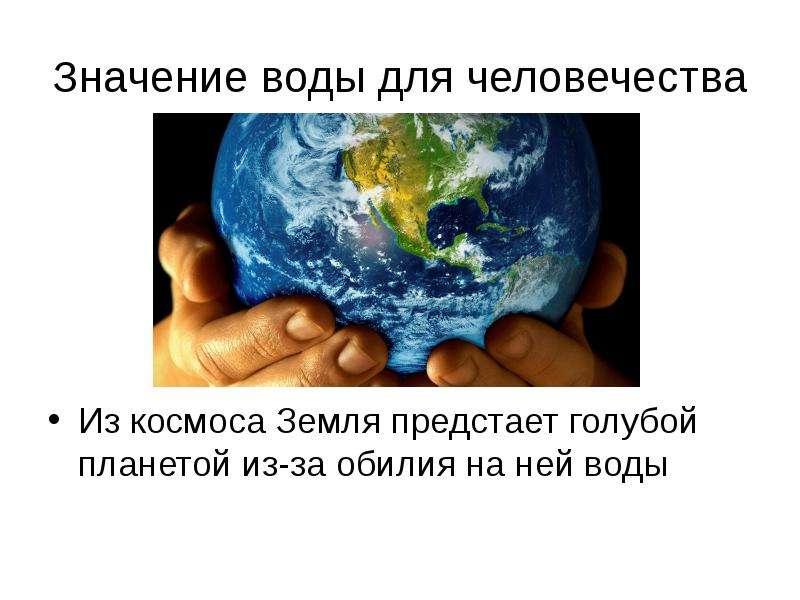 Значение воды для человечества Из космоса Земля предстает голубой планетой из-за обилия на ней воды