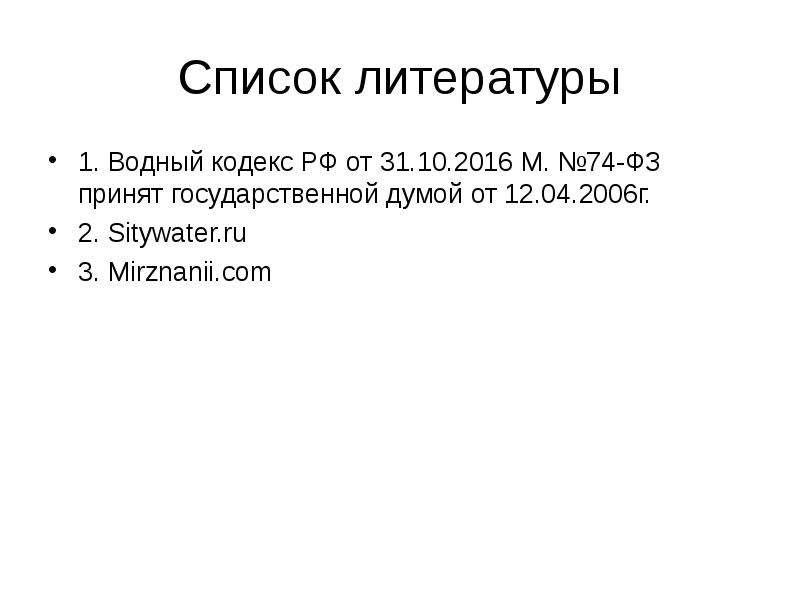 Список литературы 1. Водный кодекс РФ от 31. 10. 2016 М. №74-ФЗ принят государственной думой от 12.