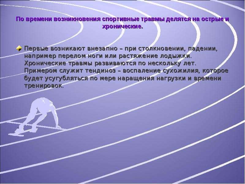 По времени возникновения спортивные травмы делятся на острые и хронические. Первые возникают внезапн