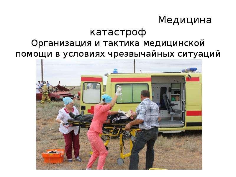 Презентация Медицина катастроф. Организация и тактика медицинской помощи в условиях чрезвычайных ситуаций