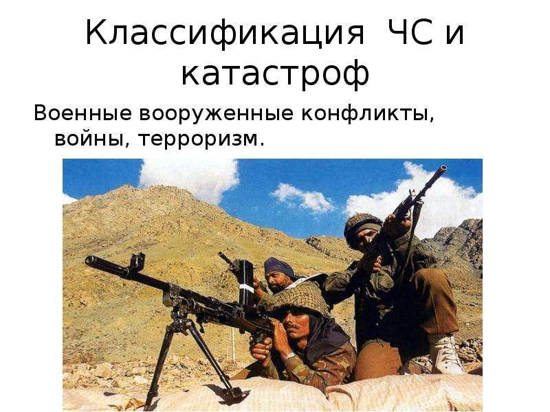 Классификация ЧС и катастроф Военные вооруженные конфликты, войны, терроризм.