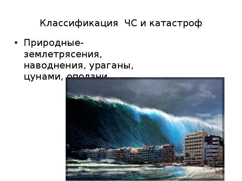 Классификация ЧС и катастроф Природные- землетрясения, наводнения, ураганы, цунами, оползни