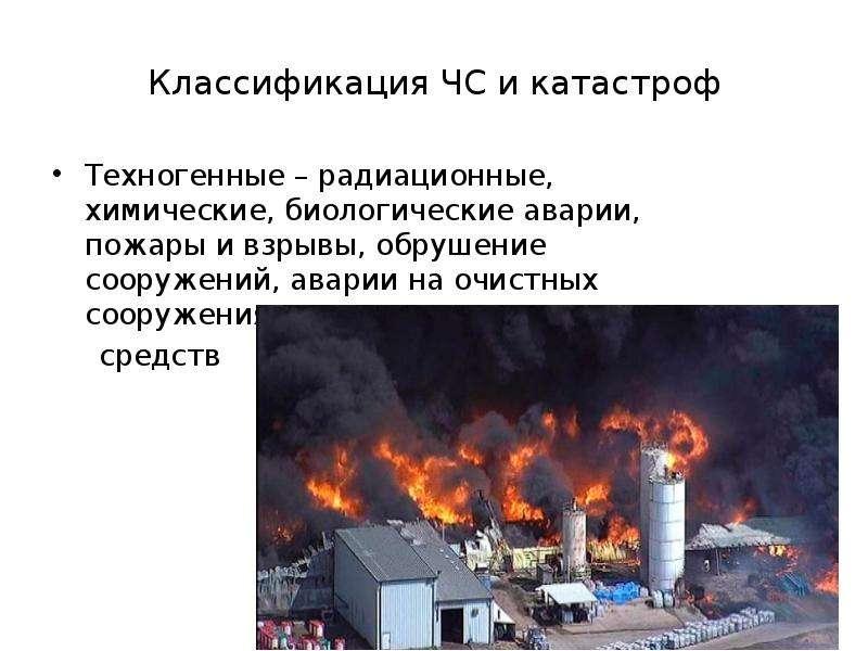 Классификация ЧС и катастроф Техногенные – радиационные, химические, биологические аварии, пожары и
