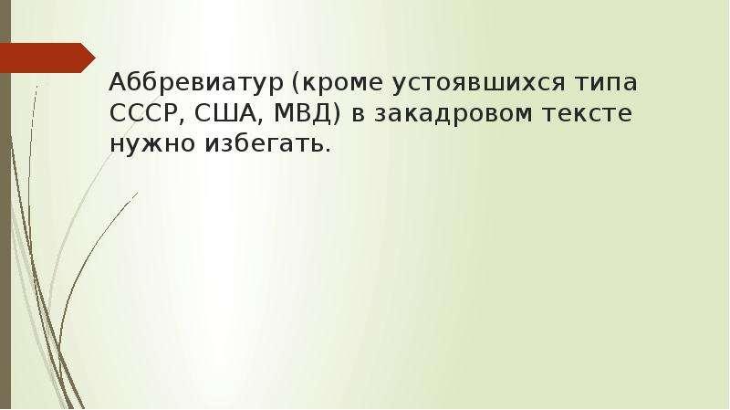 Аббревиатур (кроме устоявшихся типа СССР, США, МВД) в закадровом тексте нужно избегать.