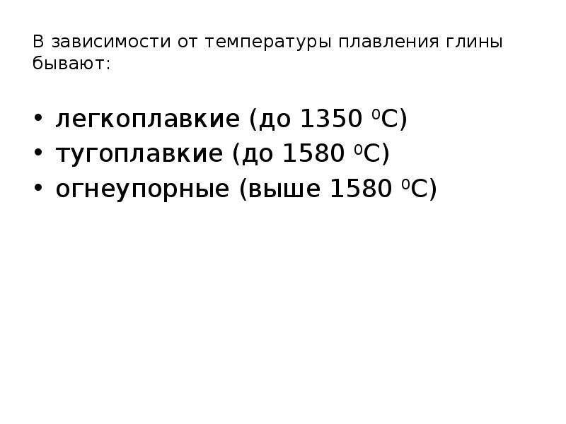 В зависимости от температуры плавления глины бывают: легкоплавкие (до 1350 0С) тугоплавкие (до 1580