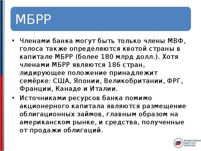 Членами банка могут быть только члены МВФ, голоса также определяются квотой страны в капитале МБРР (
