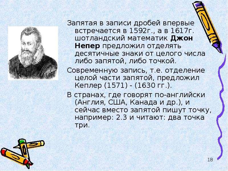 Запятая в записи дробей впервые встречается в 1592г. , а в 1617г. шотландский математик Джон Непер п