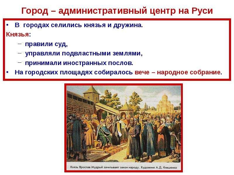Город – административный центр на Руси В городах селились князья и дружина. Князья: правили суд, упр