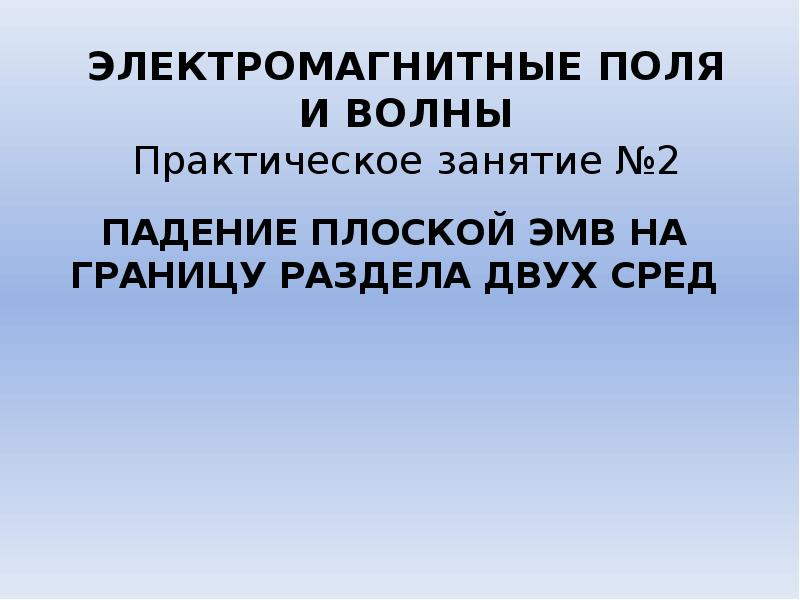 Презентация Падение плоской ЭМВ на границу раздела двух сред