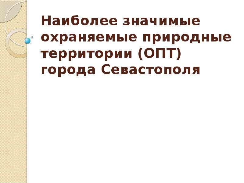 Презентация Наиболее значимые охраняемые природные территории (ОПТ) города Севастополя