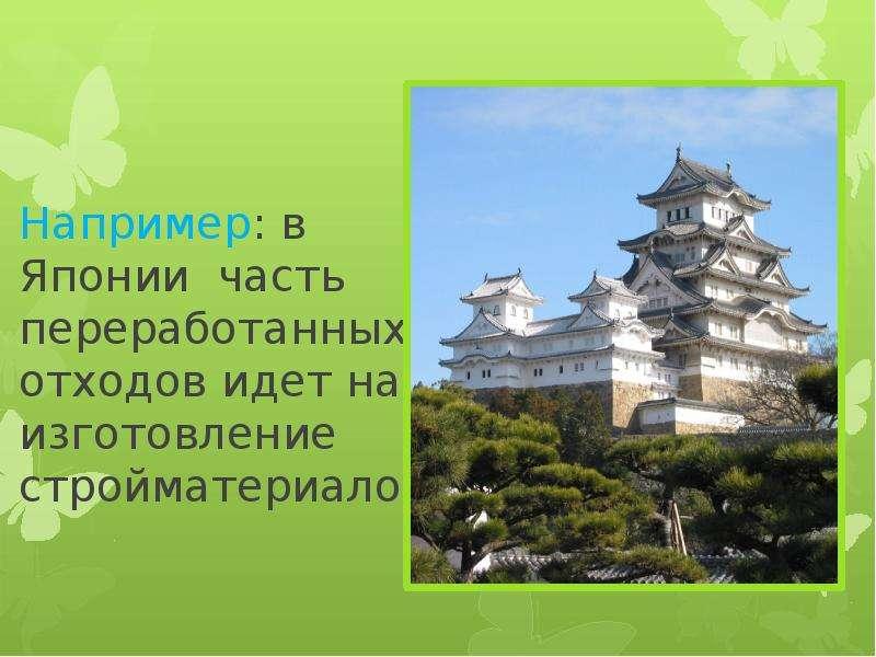 Например: в Японии часть переработанных отходов идет на изготовление стройматериалов