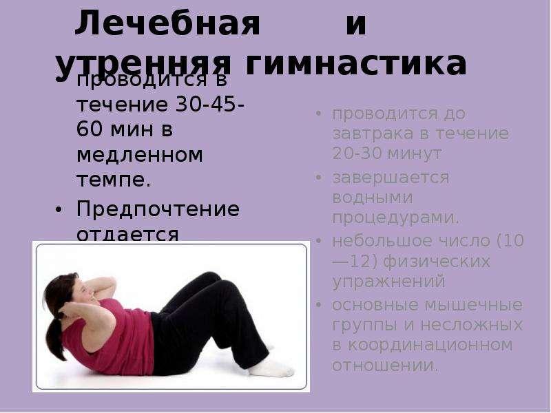 Лечебная и утренняя гимнастика проводится в течение 30-45-60 мин в медленном темпе. Предпочтение отд