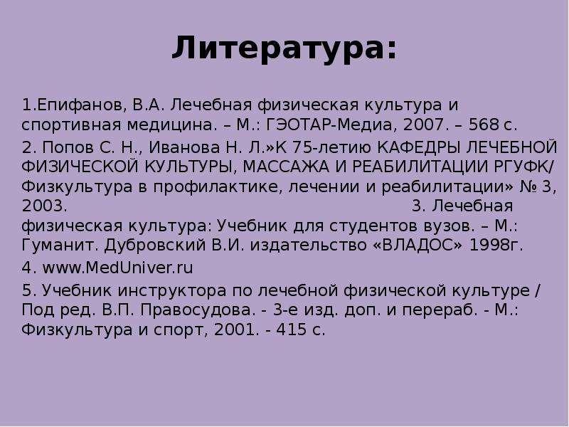 Литература: 1. Епифанов, В. А. Лечебная физическая культура и спортивная медицина. – М. : ГЭОТАР-Мед
