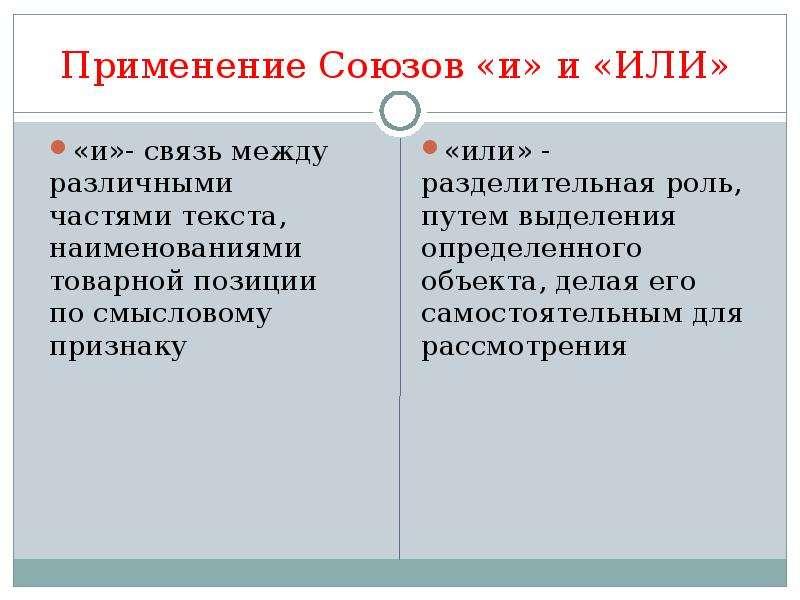 Применение Союзов «и» и «ИЛИ» «и»- связь между различными частями текста, наименованиями товарной по