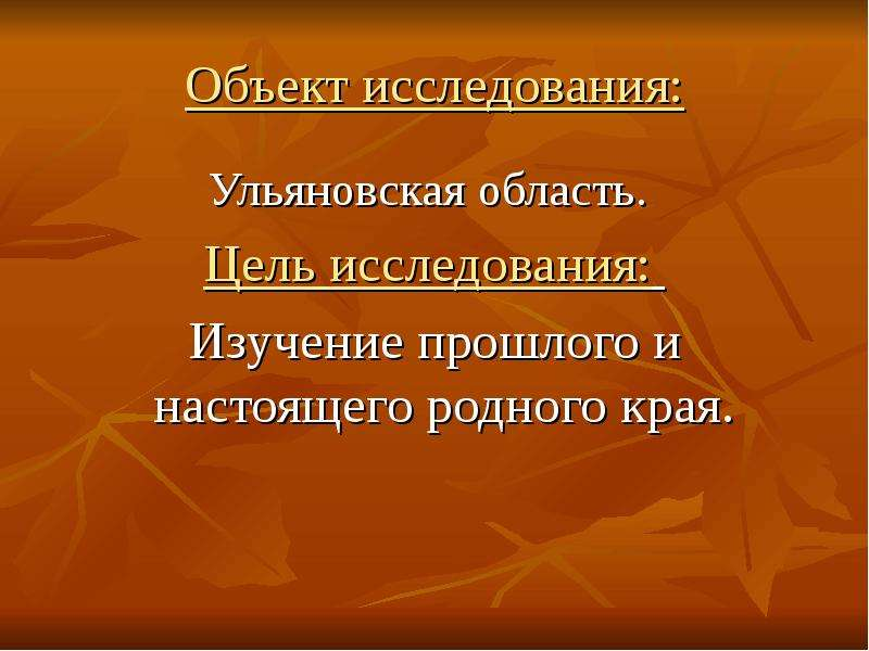 Объект исследования: Ульяновская область. Цель исследования: Изучение прошлого и настоящего родного