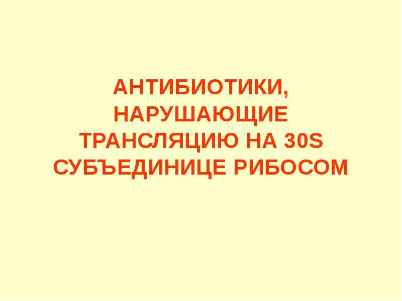 АНТИБИОТИКИ, НАРУШАЮЩИЕ ТРАНСЛЯЦИЮ НА 30S СУБЪЕДИНИЦЕ РИБОСОМ