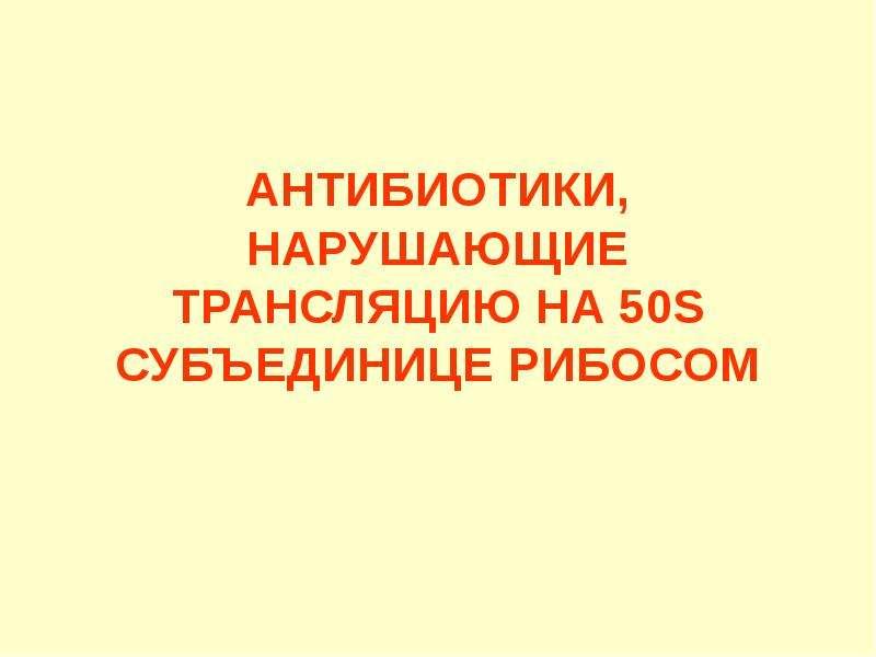 АНТИБИОТИКИ, НАРУШАЮЩИЕ ТРАНСЛЯЦИЮ НА 50S СУБЪЕДИНИЦЕ РИБОСОМ