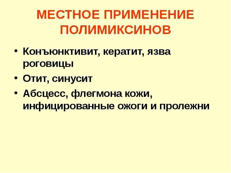 МЕСТНОЕ ПРИМЕНЕНИЕ ПОЛИМИКСИНОВ Конъюнктивит, кератит, язва роговицы Отит, синусит Абсцесс, флегмона
