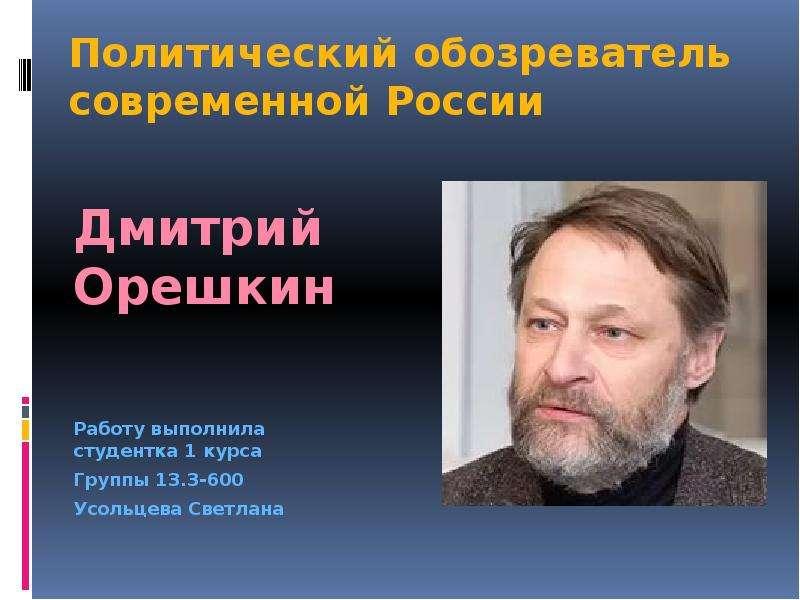 Презентация Политический обозреватель современной России. Дмитрий Орешкин
