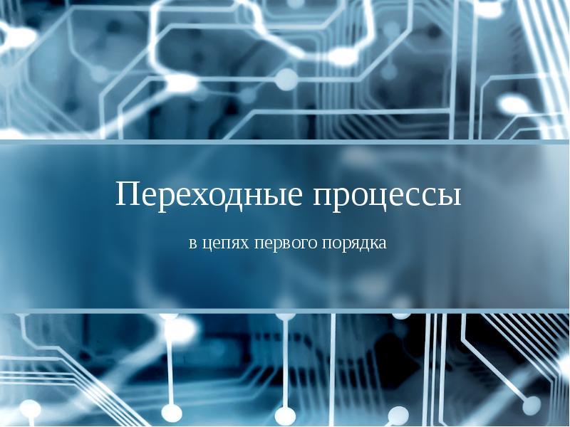 Презентация Переходные процессы в цепях первого порядка
