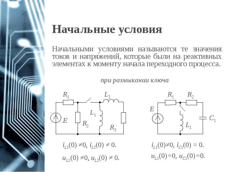 Начальные условия Начальными условиями называются те значения токов и напряжений, которые были на ре