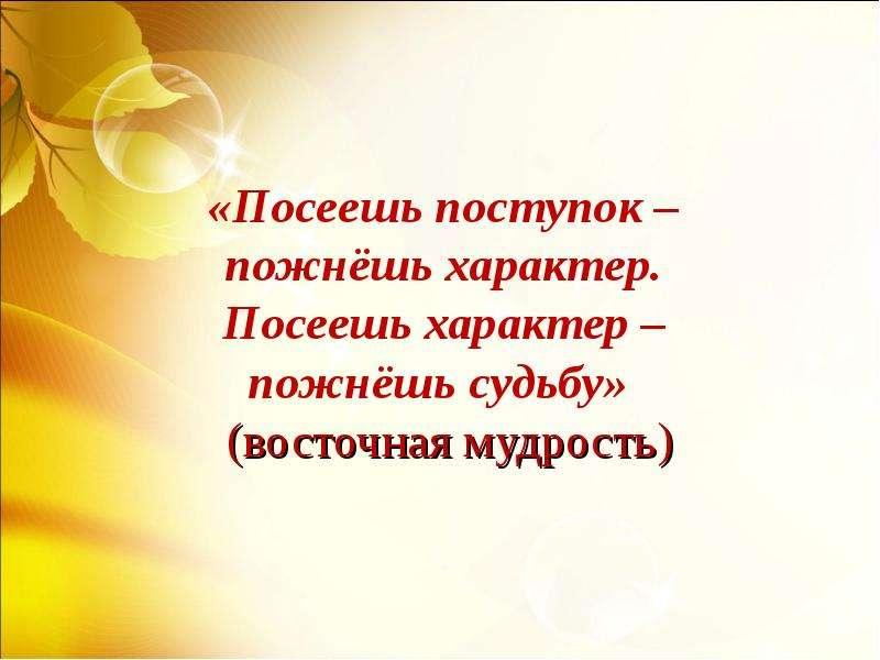 «Посеешь поступок – пожнёшь характер. Посеешь характер – пожнёшь судьбу» (восточная мудрость)