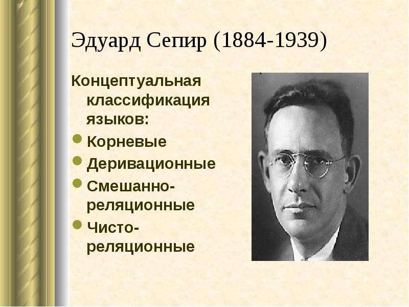 Эдуард Сепир (1884-1939) Концептуальная классификация языков: Корневые Деривационные Смешанно-реляци
