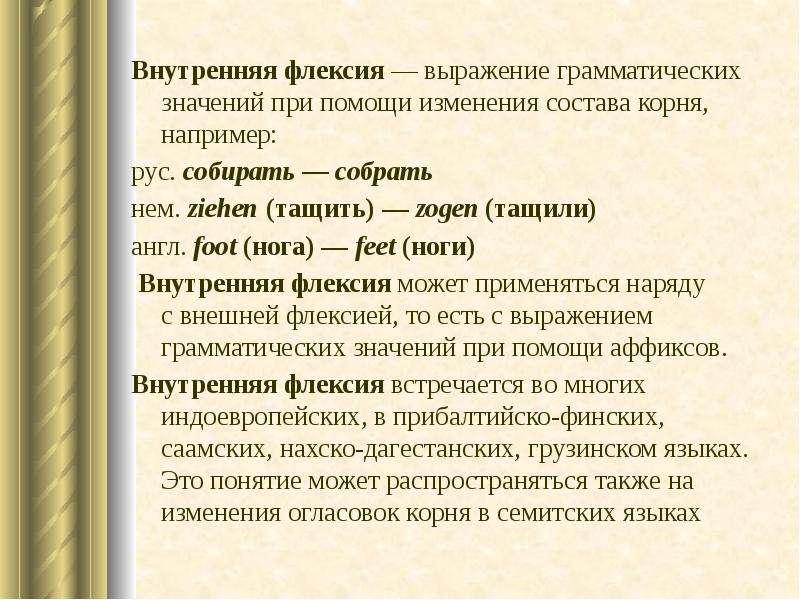 Внутренняя флексия — выражение грамматических значений при помощи изменения состава корня, например: