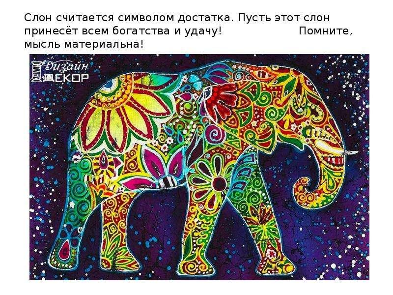 Слон считается символом достатка. Пусть этот слон принесёт всем богатства и удачу! Помните, мысль ма