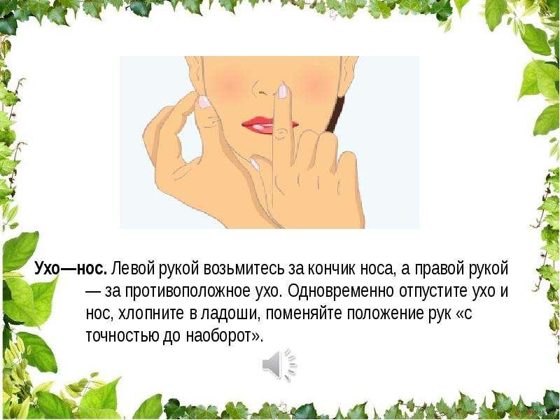Ухо—нос. Левой рукой возьмитесь за кончик носа, а правой рукой — за противоположное ухо. Одновременн