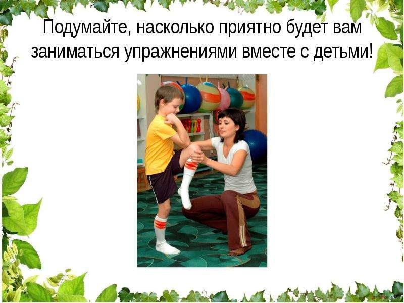 Подумайте, насколько приятно будет вам заниматься упражнениями вместе с детьми!