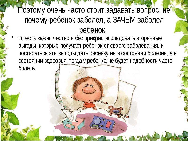 Поэтому очень часто стоит задавать вопрос, не почему ребенок заболел, а ЗАЧЕМ заболел ребенок. То ес