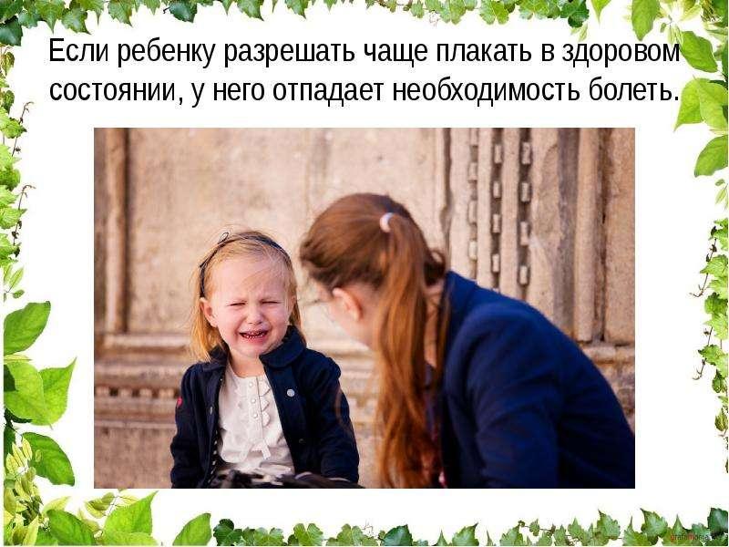 Если ребенку разрешать чаще плакать в здоровом состоянии, у него отпадает необходимость болеть.