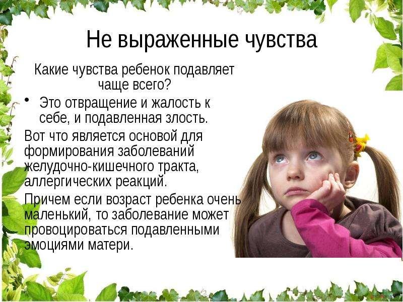 Не выраженные чувства Какие чувства ребенок подавляет чаще всего? Это отвращение и жалость к себе, и