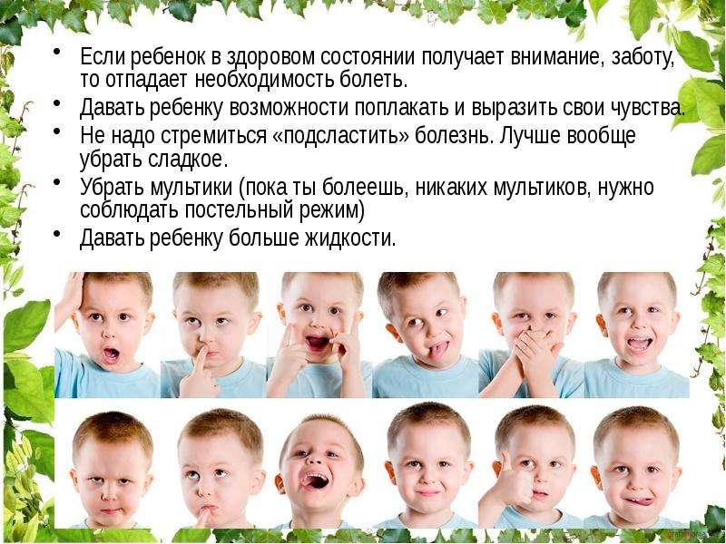 Если ребенок в здоровом состоянии получает внимание, заботу, то отпадает необходимость болеть. Если