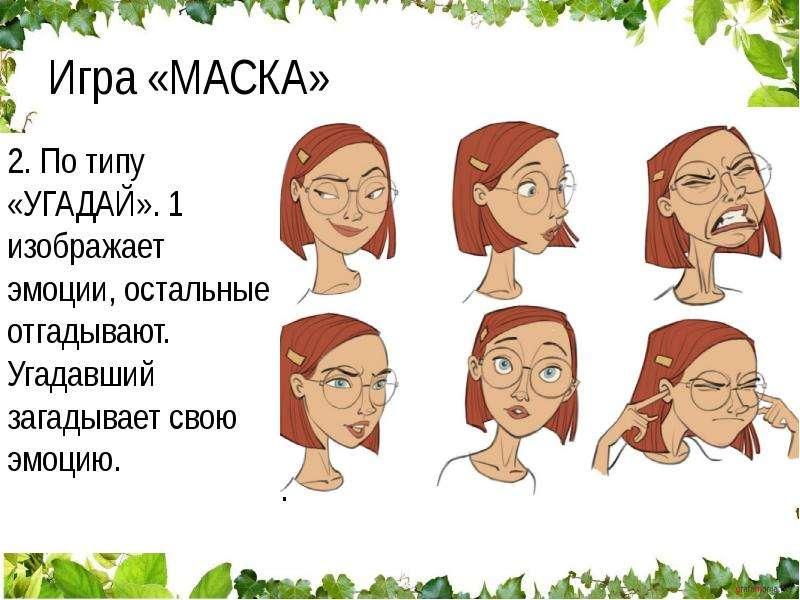 Игра «МАСКА» По кругу передаются разные выражения лица: 1 изображает, 2 повторяет и пускает дальше с